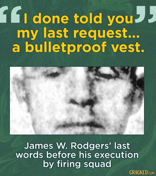 I you I done told you my last request... a bulletproof vest. James W. Rodgers' last words before his execution by firing squad