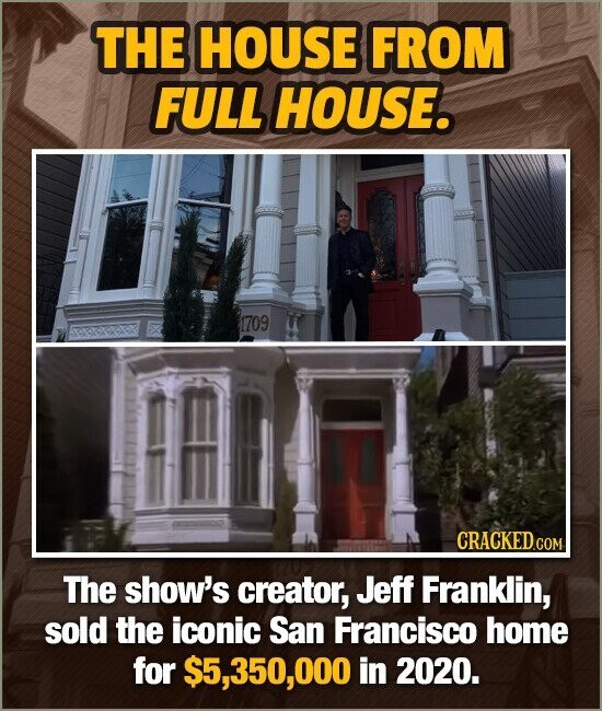 THE HOUSE FROM FULL HOUSE. 1709 The show's creator, Jeff Franklin, sold the iconic San Francisco home for $5,350,000 in 2020.