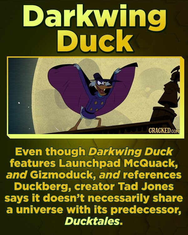 Darkwing Duck CRACKEDGO Even though Darkwing DUck features Launchpad McQuack, and Gizmoduck, and references Duckberg, creator Tad Jones says it doesn't necessarily share a universe with its predecessor, Ducktales.