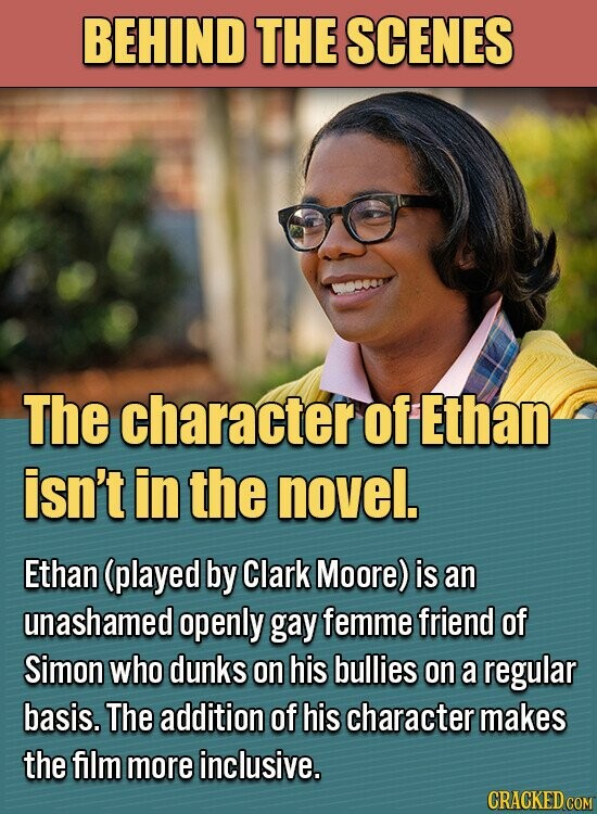 BEHIND THE SCENES The character of Ethan isn't in the novel. Ethan (played by Clark Moore) is an unashamed openly gay femme friend of Simon who dunks on his bullies on a regular basis. The addition of his character makes the film more inclusive.