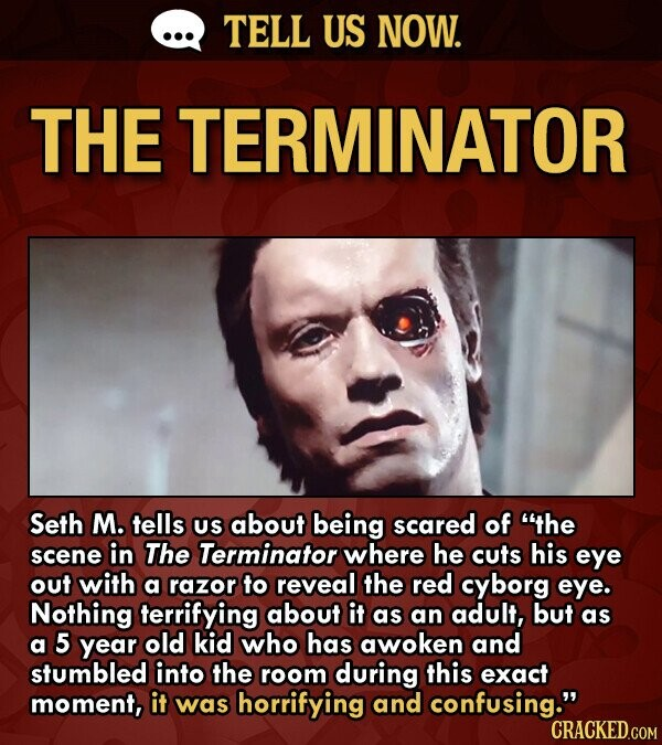 TELL US NOW. THE TERMINATOR Seth M. tells US about being scared of the scene in The Terminator where he cuts his eye out with a razor to reveal the red cyborg eye. Nothing terrifying about it as an adult, but as a 5 year old kid who has awoken