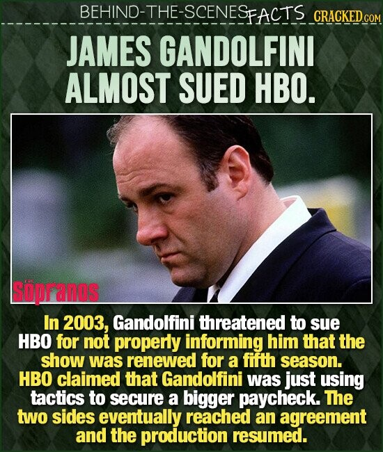 BEHIND-THE-SCENESEACTS CRACKED.cO JAMES GANDOLFINI ALMOST SUED HBO. SUpFanos In 2003, Gandolfini threatened to sue HBO for not properly informing him that the show was renewed for a fifth season. HBO claimed that Gandolfini was just using tactics to secure a bigger paycheck. The two sides eventually reached an agreement and