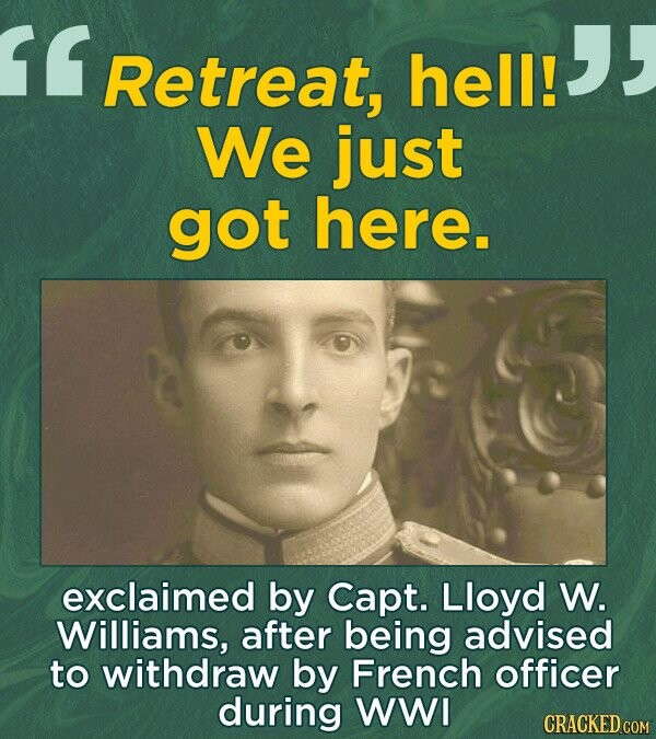 Retreat, hell! We just got here. exclaimed by Capt. Lloyd W. Williams, after being advised to withdraw by French officer during WWI