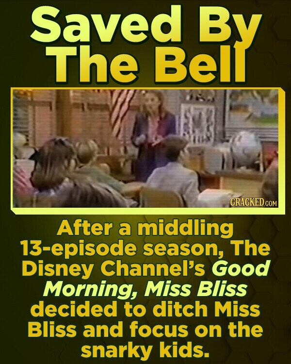 Saved By The Bell CRACKEDC After a middling 13-episode season, The Disney Channel's Good Morning, Miss Bliss decided to ditch Miss Bliss and focus on the snarky kids.