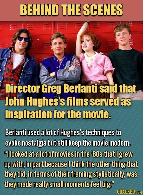 BEHIND THE SCENES Director Greg Berlanti said that John Hughes's films served as inspiration for the movie. Berlanti used a lot of Hughes's techniques to evoke nostalgia but still keep the movie modern. I looked at a lot of movies in the '80s that I grew up with, in part