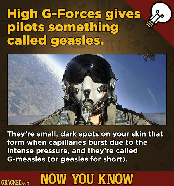High G-Forces gives pilots something called geasles. They're small, dark spots on your skin that form when capillaries burst due to the intense pressure, and they're called G-measles (or geasles for short). NOW YOU KNOW CRACKED.COM