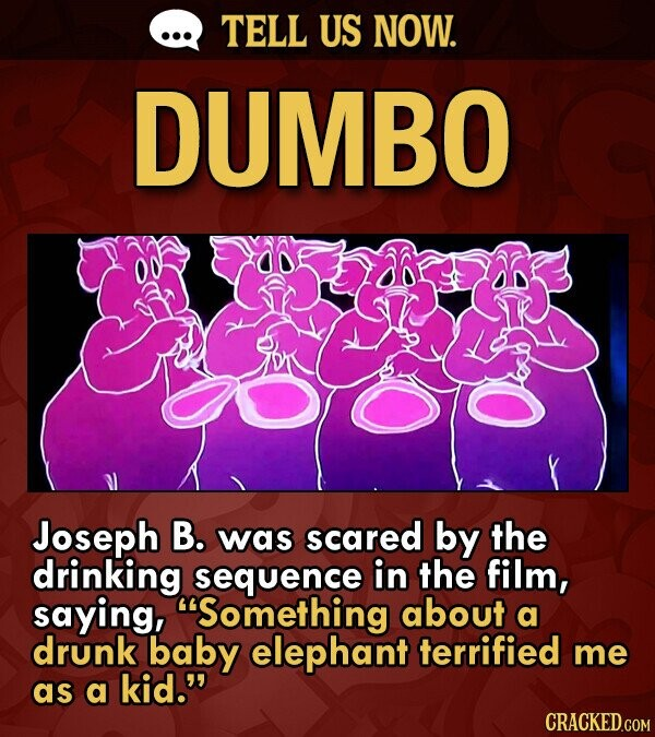 TELL US NOW. DUMBO Joseph B. was scared by the drinking sequence in the film, saying, Something about a drunk baby elephant terrified me as a kid.