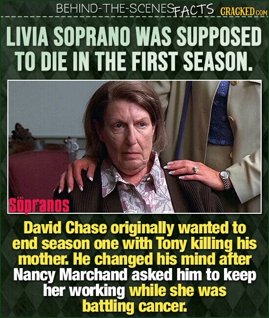 BEHIND-THE-SCENESFACTS CRACKEDC LIVIA SOPRANO WAS SUPPOSED TO DIE IN THE FIRST SEASON. soppanos David Chase originally wanted to end season one with Tony killing his mother. He changed his mind after Nancy Marchand asked him to keep her working while she was battling cancer