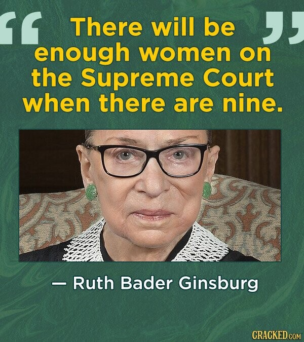 There will be enough women on the Supreme Court when there are nine. - Ruth Bader Ginsburg