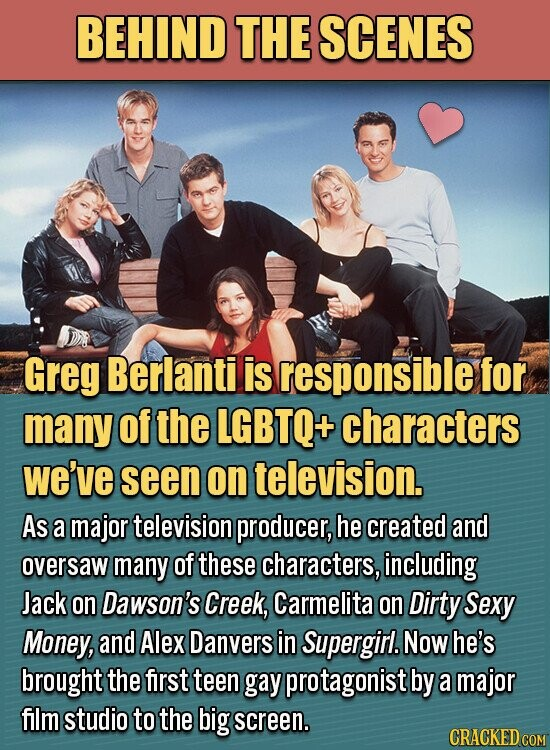 BEHIND THE SCENES Greg Berlantil is responsible for many of the LGBTQ+ characters we've seen on television. As a major television producer, he created and oversaw many of these characters, including Jack on Dawson's Creek, Carmelita on Dirty Sexy Money, and Alex Danvers in Supergirl. Now he's brought the first