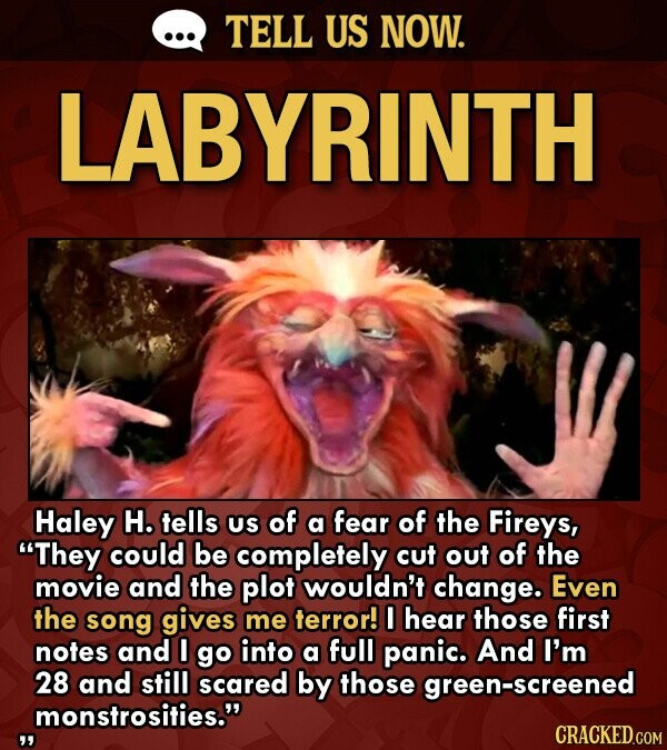 TELL US NOW. LABYRINTH Haley H. tells US of a fear of the Fireys, They could be completely cut out of the movie and the plot wouldn't change. Even the song gives me terror! I hear those first notes and I go into a full panic. And I'm 28 and