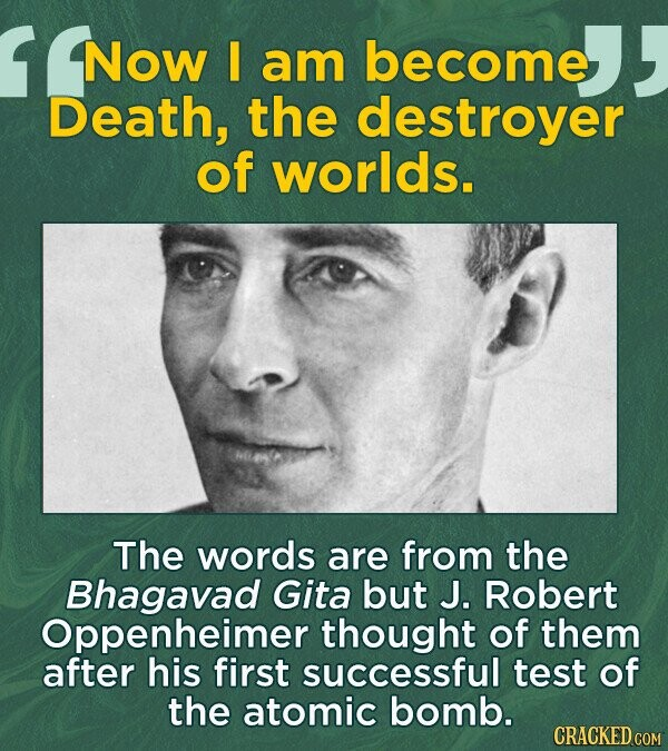Now I am become Death, the destroyer of worlds. The words are from the Bhagavad Gita but J. Robert Oppenheimer thought of them after his first successful test of the atomic bomb.