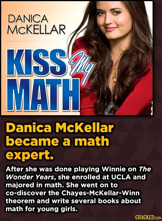 DANICA MCKELLAR KISS My MATH Danica McKellar became a math expert. After she was done playing Winnie on The Wonder Years, she enrolled at UCLA and maj