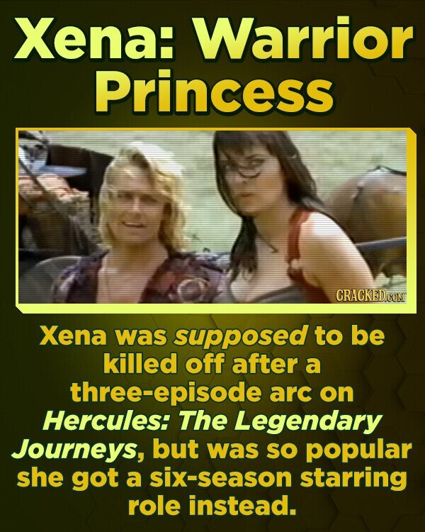 Xena: Warrior Princess CRACKEDCC Xena was supposed to be killed off after a three-episode arc on Hercules: ThE Legendary Journeys, but was SO popular she got a six-season starring role instead.