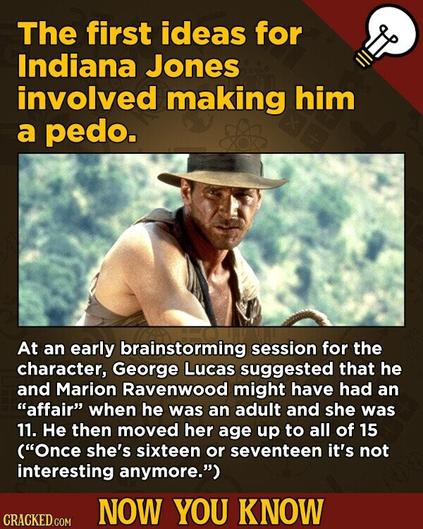 The first ideas for Indiana Jones involved making him a pedo. At an early brainstorming session for the character, George Lucas suggested that he and Marion Ravenwood might have had an affair when he was an adult and she was 11. He then moved her age up to all of