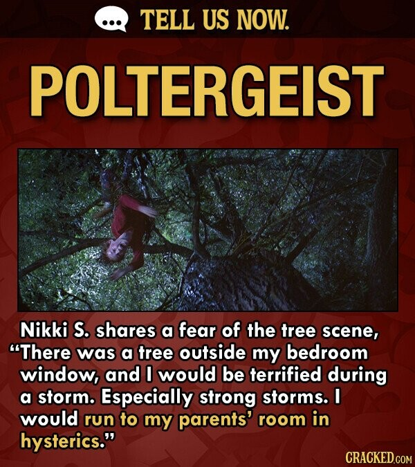 TELL US NOW. POLTERGEIST Nikki S. shares a fear of the tree scene, There was a tree outside my bedroom window, and 0 would be terrified during a storm. Especially strong storms. I would run to my parents' room in hysterics. CRACKED.COM