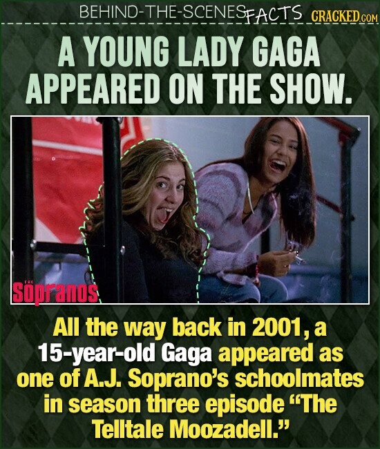 BEHIND-T BEHIND-THE-SCENESEACTS CRACKEDcO A YOUNG LADY GAGA APPEARED ON THE SHOW. SOPFANOS All the way back in 2001, a 15-year-old Gaga appeared as one of A.J. Soprano's schoolmates in season three episode The Telltale Moozadell.