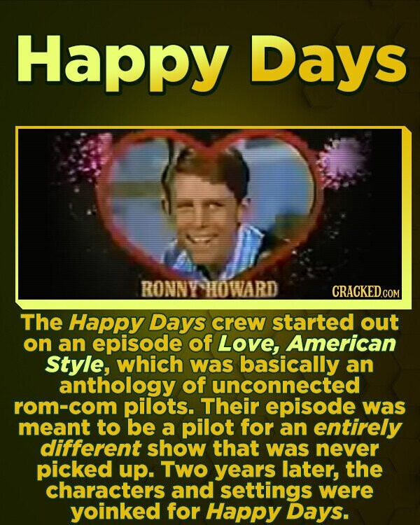 Happy Days RONNYHOWARD The Happy Days crew started out on an episode of Love, American Style, which was basically an anthology of unconnected rom-com pilots. Their episode was meant to be a pilot for an entirely different show that was never picked up. Two years later, the characters and