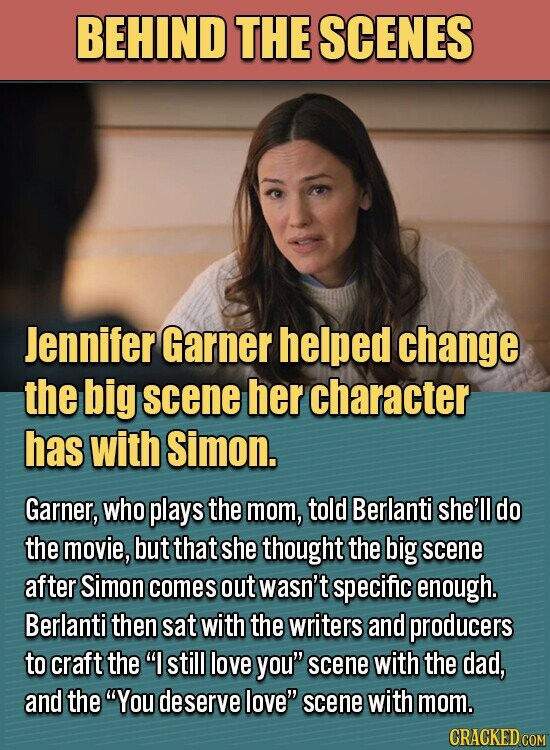 BEHIND THE SCENES Jennifer Garner helped change the big scene her character has with Simon. Garner, who plays the mom, told Berlanti she'll do the movie, but that she thought the big scene after Simon comes out wasn't specific enough. Berlanti then sat with the writers and producers to craft