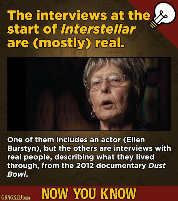 The interviews at the start of Interstellar are (mostly) real. One of them includes an actor (Ellen Burstyn), but the others are interviews with real people, describing what they lived through, from the 2012 documentary Dust Bowl. NOW YOU KNOW CRACKED.COM