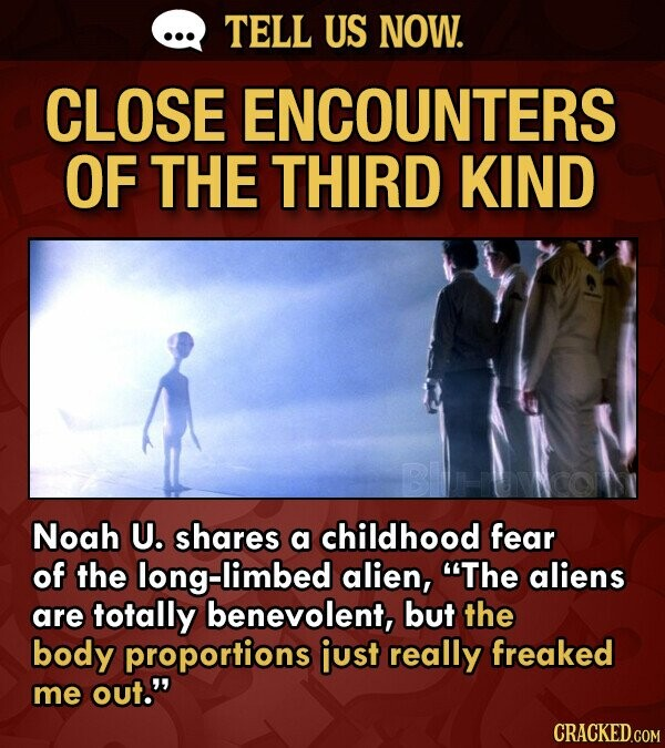 TELL US NOW. CLOSE ENCOUNTERS OF THE THIRD KIND BHNO Noah U. shares a childhood fear of the long-limbed alien, The aliens are totally benevolent, but the body proportions just really freaked me out. CRACKED.COM