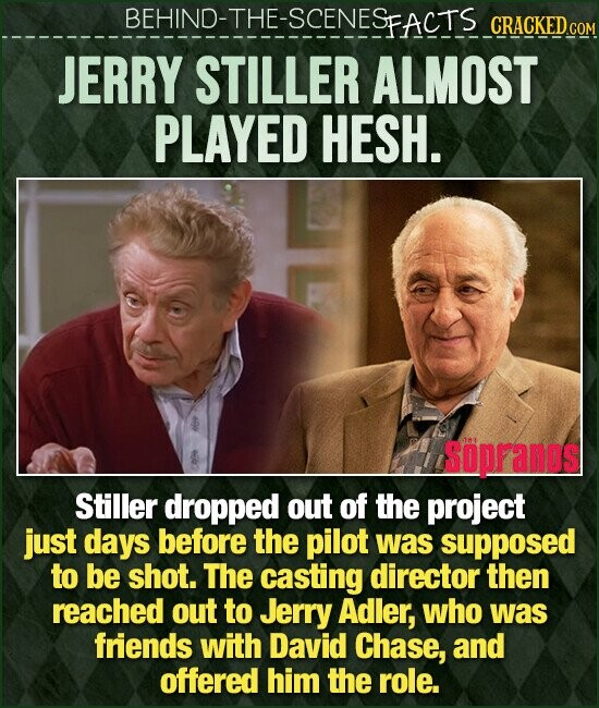 BEHIND-THE-SCENESEACTS CRACKED.cO JERRY STILLER ALMOST PLAYED HESH. Sopranos Stiller dropped out of the project just days before the pilot was supposed to be shot. The casting director then reached out to Jerry Adler, who was friends with David Chase, and offered him the role.