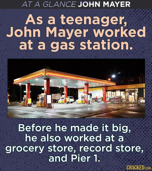 AT A GLANCE JOHN MAYER As a teenager, John Mayer worked at a gas station. Before he made it big, he also worked at a grocery store, record store, and Pier 1. CRACKED COM