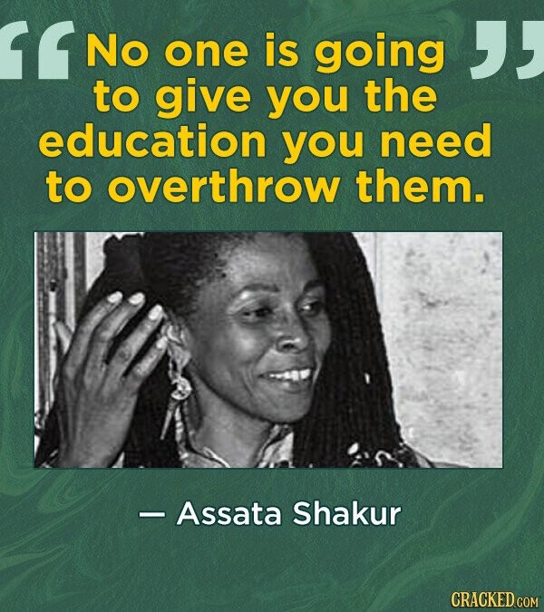 G No one is going to give you the education you need to overthrow them. Assata Shakur