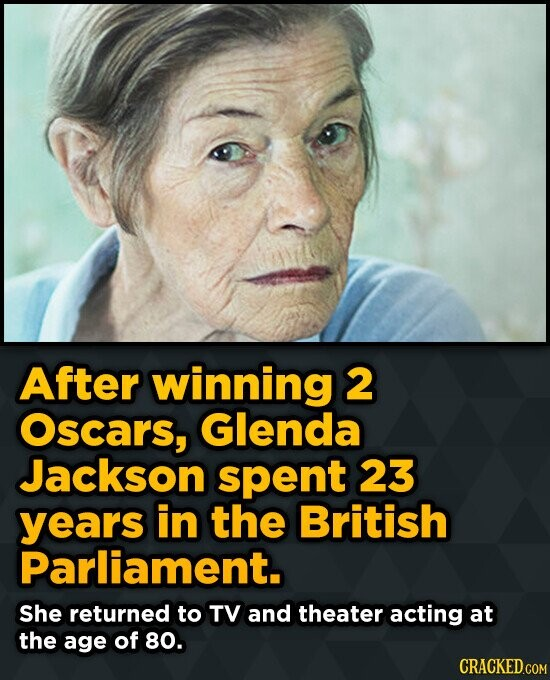 After winning 2 Oscars, Glenda Jackson spent 23 years in the British Parliament. She returned to TV and theater acting at the age of 80.