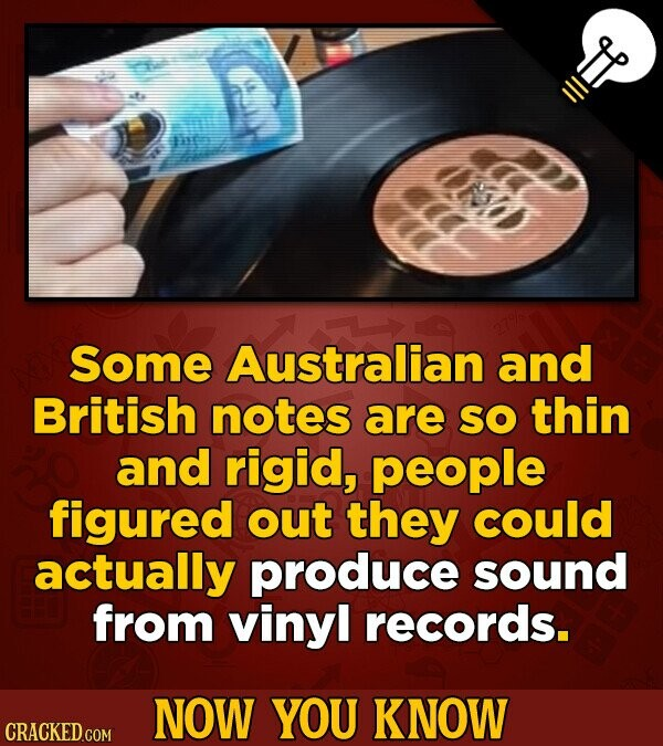 Some Australian and British notes are So thin and rigid, people figured out they could actually produce sound from vinyl records. NOW YOU KNOW CRACKED