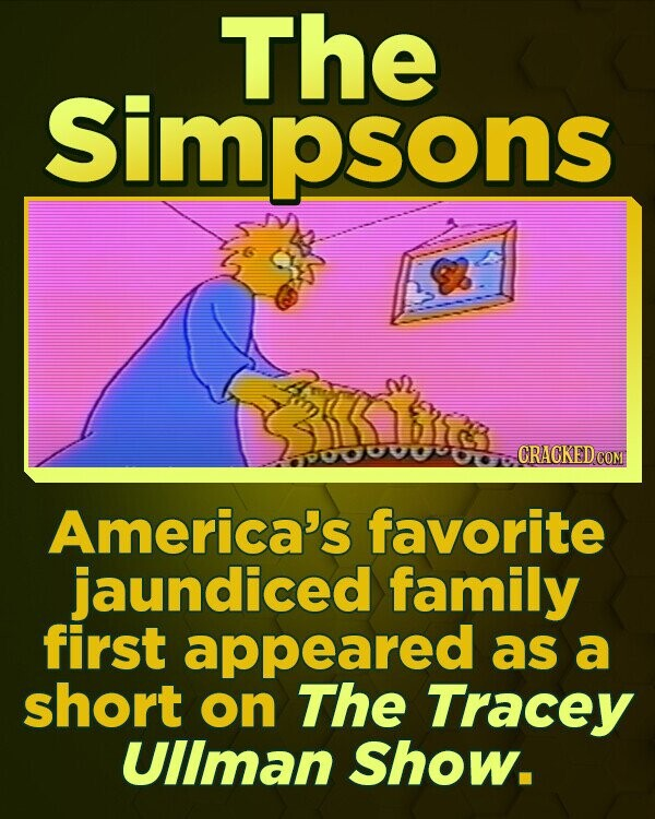 The Simpsons CRACKEDGO America's favorite jaundiced family first appeared as a short on The Tracey UlIman Show.