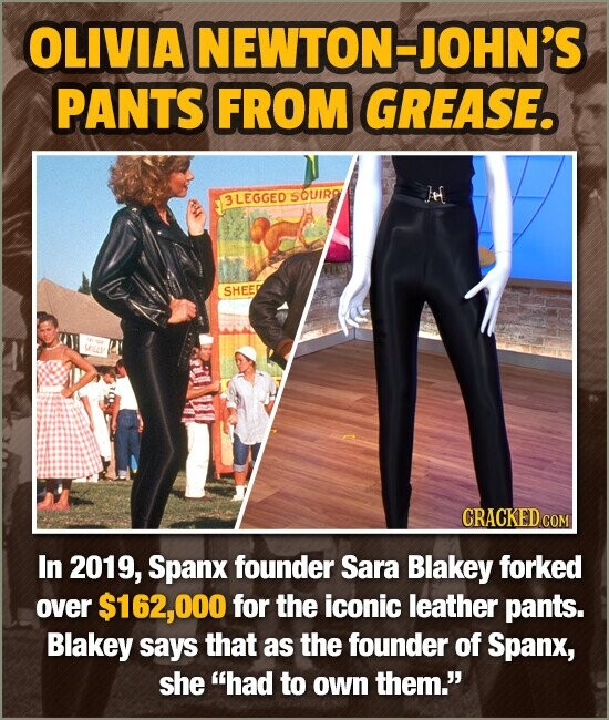 OLIVIA NEWTON-JOHN'S PANTS FROM GREASE. 3LEGGED SOUIRO SHEE In 2019, Spanx founder Sara Blakey forked over $162,000 for the iconic leather pants. Blak