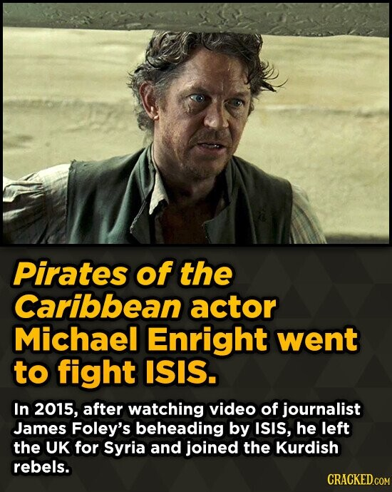 Pirates of the Caribbean actor Michael Enright went to fight ISIS. In 2015, after watching video of journalist James Foley's beheading by ISIS, he lef