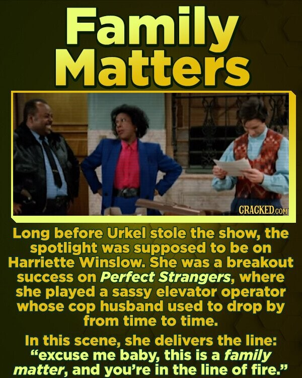 Family Matters CRACKEDco Long before Urkel stole the show, the spotlight was supposed to be on Harriette Winslow. She was a breakout success on Perfect Strangers, where she played a sassy elevator operator whose cop husband used to drop by from time to time. In this scene, she delivers the