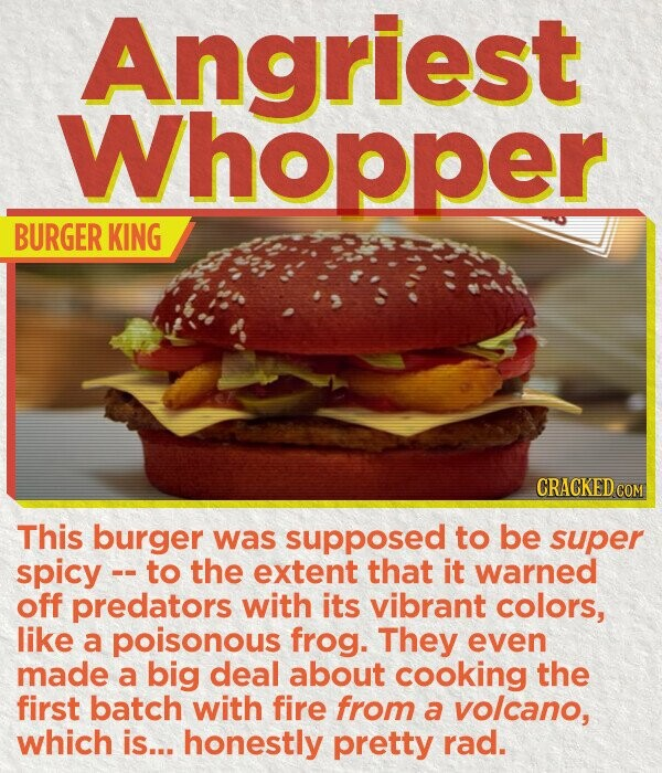 Angriest Whopper BURGER KING CRACKED CO This burger was supposed to be super spicy -- to the extent that it warned off predators with its vibrant colors, like a poisonous frog. They even made a big deal about cooking the first batch with fire from a volcano, which is... honestly pretty rad.
