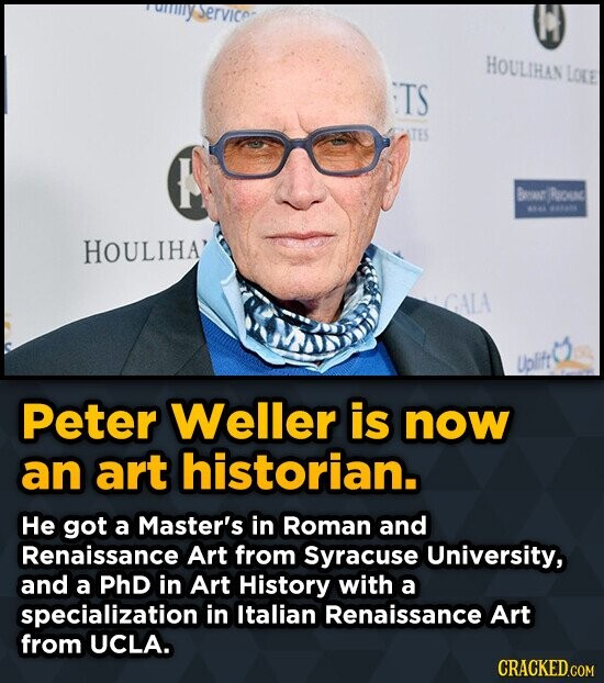 VICO HOULIHAN Loke TS Baar Rc -1l HOULIHA' CALA Ublft Peter Weller is now an art historian. He got a Master's in Roman and Renaissance Art from Syracu