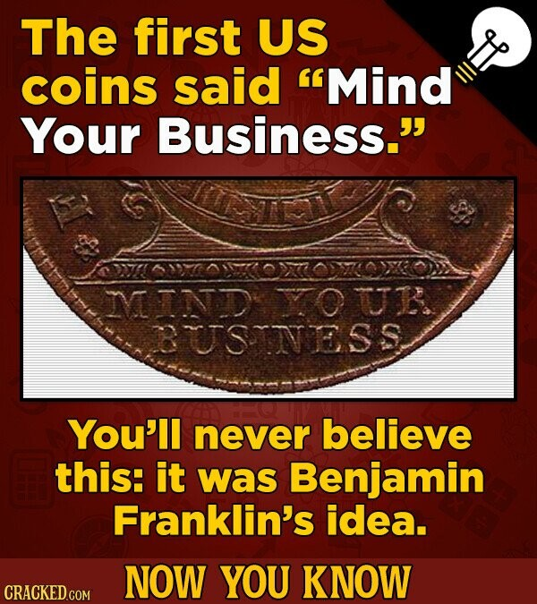 The first US coins said Mind Your Business. MND YOUK UTSINESS You'll never believe this: it was Benjamin Franklin's idea. NOW YOU KNOW CRACKED COM