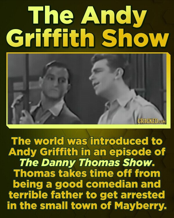 The Andy Griffith Show CRACKED CO The world was introduced to Andy Griffith in an episode of The Danny Thomas Show. Thomas takes time off from being a good comedian and terrible father to get arrested in the small town of Mayberry.