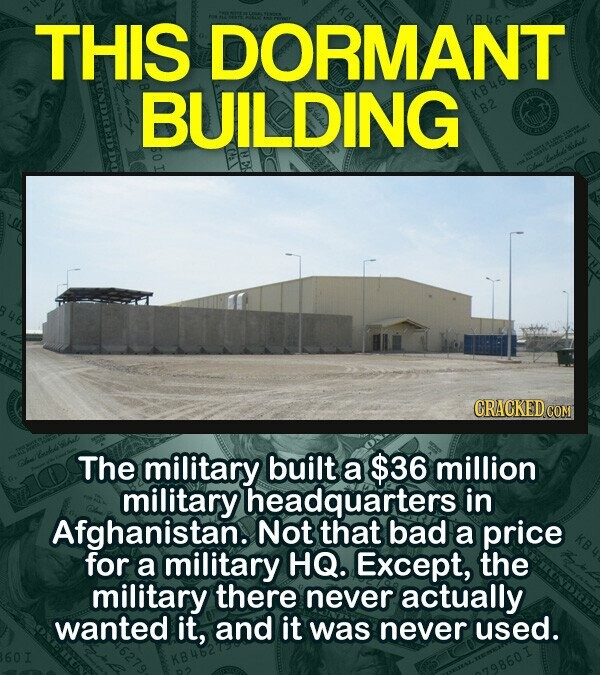 THIS DORMANT BUILDING B2 The military built a $36 million military headquarters in Afghanistan. Not that bad a price for a military HQ. Except, the military there never actually wanted it, and it was never used.
