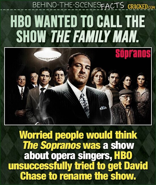 BEHIND-THE-SCENES FACTS CRACKEDco HBO WANTED TO CALL THE SHOW THE FAMILY MAN. Sopranos Worried people would think The Sopranos was a show about opera singers, HBO unsuccessfully tried to get David Chase to rename the show.