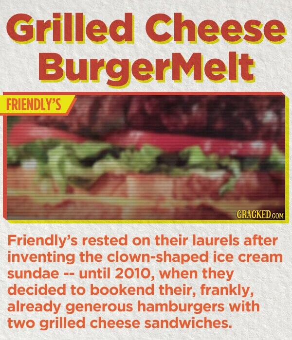 Grilled Cheese BurgerMelt FRIENDLY'S CRACKED.COM Friendly's rested on their laurels after inventing the lown-shaped ice cream sundae - until 2010, when they decided to bookend their, frankly, already generous hamburgers with two grilled cheese sandwiches.
