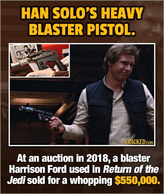 HAN SOLO'S HEAVY BLASTER PISTOL. CRACKED.COM At an auction in 2018, a blaster Harrison Ford used in Return of the Jedi sold for a whopping $550,000.