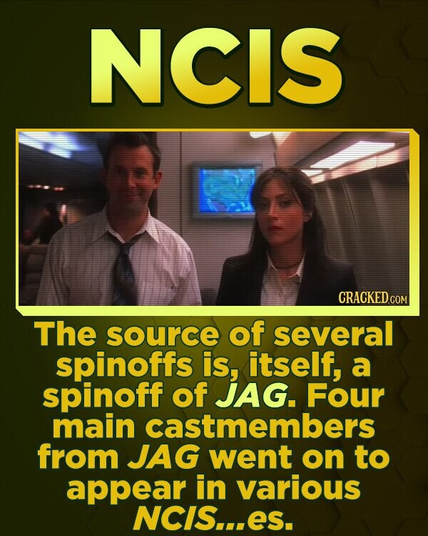 NCIS CRACKED CON The source of several spinoffs is, itself, a spinoff of JAG. Four main castmembers from JAG went on to appear in various NCIS.ES.