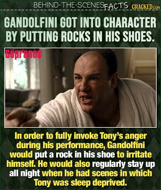 BEHIND-THE-SCENESFACTS CRACKEDcO GANDOLFINI GOT INTO CHARACTER BY PUTTING ROCKS IN HIS SHOES. Sopranos In order to fully invoke Tony's anger during his performance, Gandolfini would put a rock in his shoe to irritate himself. He would also regularly stay up all night when he had scenes in which Tony was