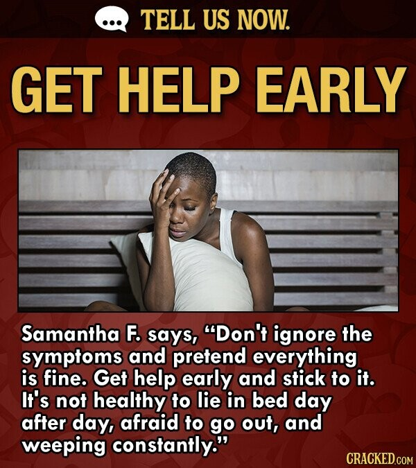 TELL US NOW. GET HELP EARLY Samantha F. says, Don't ignore the symptoms and pretend everything is fine. Get help early and stick to it. It's not healthy to lie in bed day after day, afraid to go out, and weeping constantly. CRACKED.COM