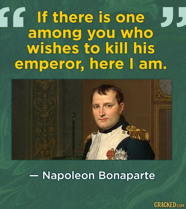 If there is one among yOu who wishes to kill his emperor, here I am. - Napoleon Bonaparte