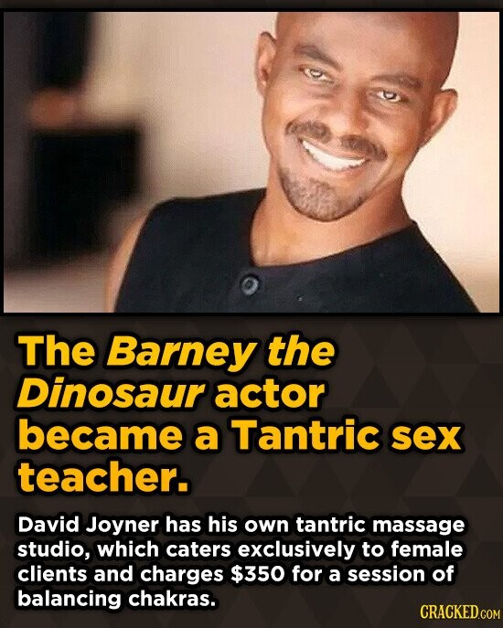 The Barney the Dinosaur actor became a Tantric sex teacher. David Joyner has his own tantric massage studio, which caters exclusively to female client