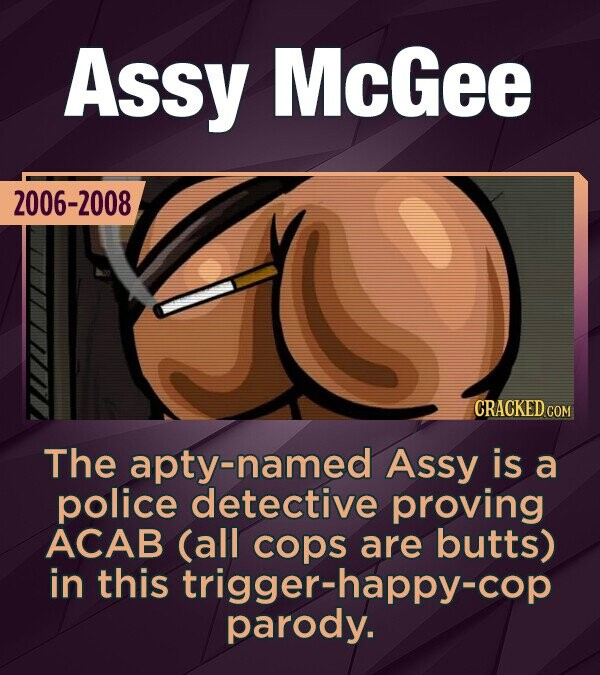 Assy McGee 2006-2008 CRACKED COM The named Assy is a police detective proving ACAB (all cops are butts) are in this