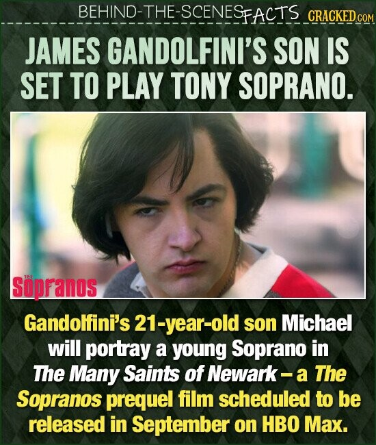BEHIND-THE-SCENESFACTS CRACKEDCO JAMES GANDOLFINI'S SON IS SET TO PLAY TONY SOPRANO. Sopranos Gandolfini's 21-year-old son Michael will portray a young Soprano in The Many Saints of Newark- a The Sopranos prequel film scheduled to be released in September on HBO Max.