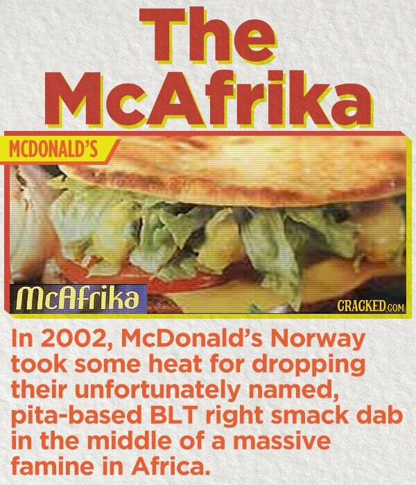 The McAfrika MCDONALD'S mcAfrika CRACKEDcO In 2002, McDonald's Norway took some heat for dropping their unfortunately named, pita-based BLT right smack dab in the middle of a massive famine in Africa.
